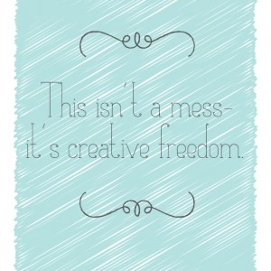 This isn't a mess, it's creative freedom – Free Printable Artwork