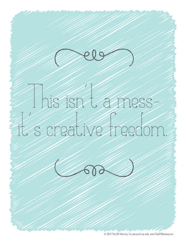 """This isn't a mess - it's creative freedom"" ~ Free Printable by The DIY Mommy"