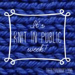 It's Knit In Public Week!