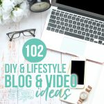 102 Blog & Video Topic Ideas for DIY & LIfestyle Creators